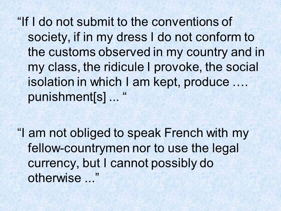 If I do not submit to the conventions of society, if in my dress I do not conform to the customs observed in my country and in my class, the ridicule I provoke, the social isolation in which I am kept, produce …. punishment[s] ...